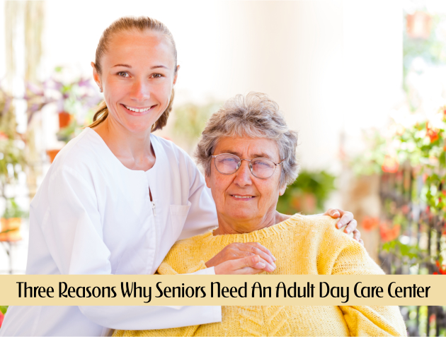 Three Reasons Why Seniors Need An Adult Day Care Center