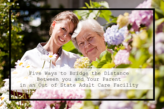 Five Ways to Bridge the Distance Between you and Your Parent in an Out of State Adult Care Facility